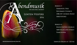 Abendmusik Lent Vespers - March 5 (Abbotsford) & March 6 (Vancouver), 2016